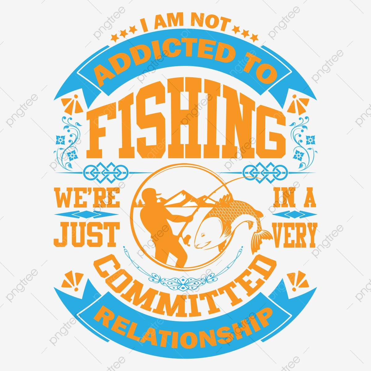 Download I Am Not Addicted To Fishing We Are Just In A Very Committed Relationship Tshirt Fishing Fishinglife Bassfishing Png And Vector With Transparent Background For Free Download