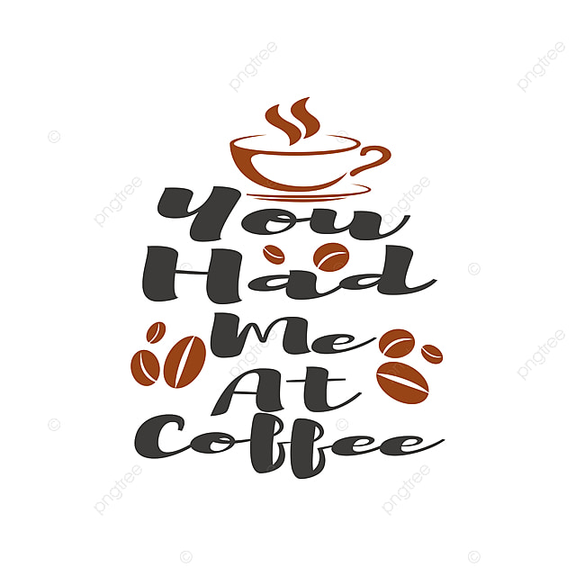 You Had Me At Coffee Quote Lettering Typography Typography Decoration Funny Png And Vector With Transparent Background For Free Download
