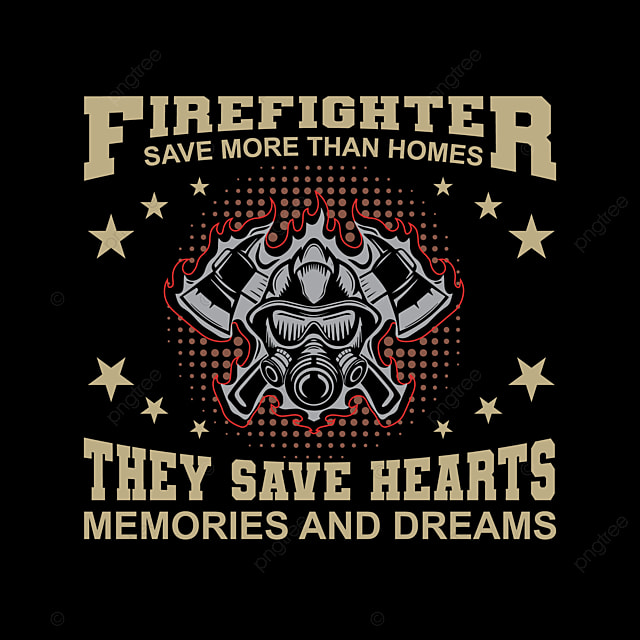 Firefighter Save More Than Homes They Save Hearts Memories And Dreams Vector T Shirt Design Firefighter T Shirt Design Illustration America Apparel Art Png And Vector With Transparent Background For Free Download